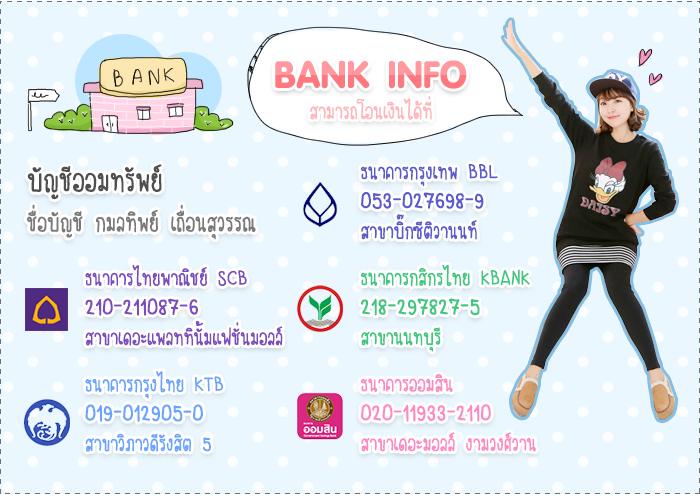 BANK INFO สามารถโอนเงินได้ที่  บัญชีออมทรัพย์ ชื่อบัญชี กมลทิพย์ เถื่อนสุวรรณ ธนาคารกรุงเทพ BBL 053-027698-9 สาขาบิ๊กซีติวานนท์ ธนาคารกสิกรไทย KBANK 218-297827-5 สาขานนทบุรี ธนาคารออมสิน 020-11933-2110 สาขาเดอะมอลล์ งามวงศ์วาน ธนาคารไทยพาณิชย์ SCB 210-211087-6 สาขาเดอะแพลททินั้มแฟชั่นมอลล์ ธนาคารกรุงไทย KTB 019-012905-0 สาขาวิภาวดีรังสิต 5
